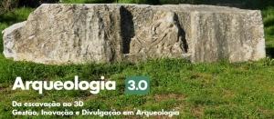 Arqueologia 3.0 – Da escavação ao 3D. Gestão, Inovação e Divulgação em Arqueologia
